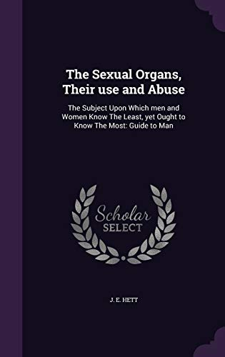 9781340642150: The Sexual Organs, Their Use and Abuse: The Subject Upon Which Men and Women Know the Least, Yet Ought to Know the Most: Guide to Man