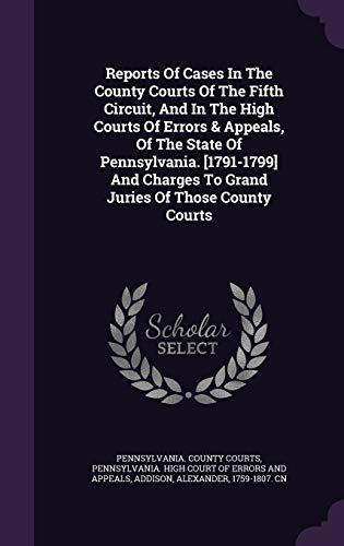 9781340642891: Reports Of Cases In The County Courts Of The Fifth Circuit, And In The High Courts Of Errors & Appeals, Of The State Of Pennsylvania. [1791-1799] And Charges To Grand Juries Of Those County Courts