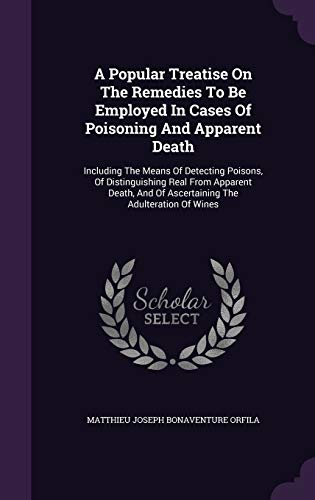 9781340652920: A Popular Treatise on the Remedies to Be Employed in Cases of Poisoning and Apparent Death: Including the Means of Detecting Poisons, of ... and of Ascertaining the Adulteration of Wines