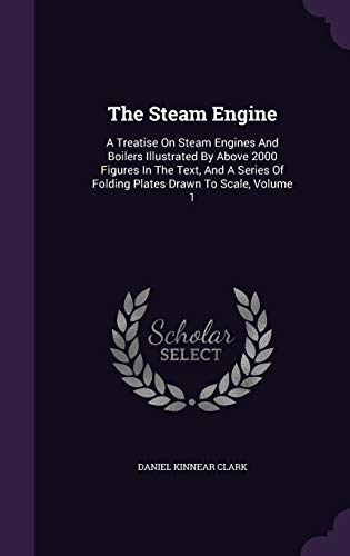 9781340676025: The Steam Engine: A Treatise on Steam Engines and Boilers Illustrated by Above 2000 Figures in the Text, and a Series of Folding Plates Drawn to Scale, Volume 1