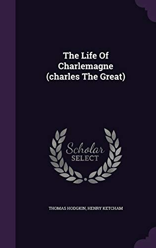 The Life of Charlemagne (Charles the Great): Thomas Hodgkin