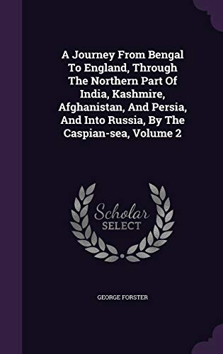 9781340692650: A Journey from Bengal to England, Through the Northern Part of India, Kashmire, Afghanistan, and Persia, and Into Russia, by the Caspian-Sea, Volume 2
