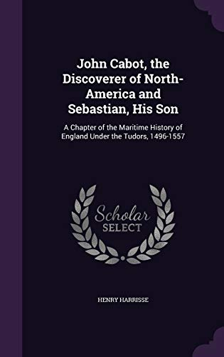 9781340700300: John Cabot, the Discoverer of North-America and Sebastian, His Son: A Chapter of the Maritime History of England Under the Tudors, 1496-1557