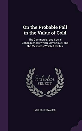 9781340710750: On the Probable Fall in the Value of Gold: The Commercial and Social Consequences Which May Ensue; And the Measures Which It Invites