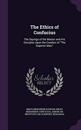 9781340720162: The Ethics of Confucius: The Sayings of the Master and His Disciples Upon the Conduct of the Superior Man,
