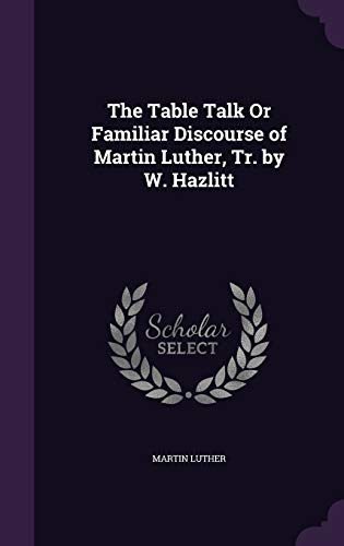 9781340725020: The Table Talk Or Familiar Discourse of Martin Luther, Tr. by W. Hazlitt