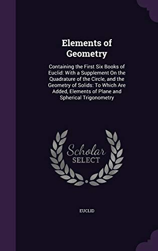 9781340738051: Elements of Geometry: Containing the First Six Books of Euclid: With a Supplement on the Quadrature of the Circle, and the Geometry of Solids: To ... Elements of Plane and Spherical Trigonometry