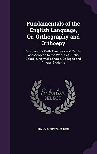 9781340786526: Fundamentals of the English Language, Or, Orthography and Orthoepy: Designed for Both Teachers and Pupils, and Adapted to the Wants of Public Schools, Normal Schools, Colleges and Private Students