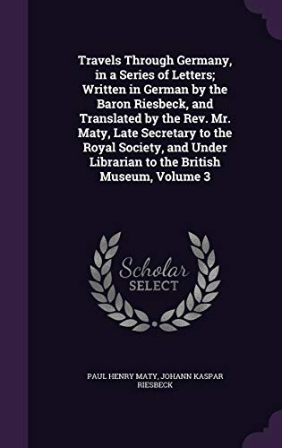 9781340793944: Travels Through Germany, in a Series of Letters; Written in German by the Baron Riesbeck, and Translated by the REV. Mr. Maty, Late Secretary to the ... Librarian to the British Museum, Volume 3
