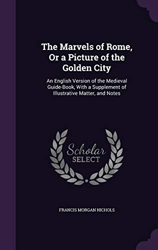 9781340794187: The Marvels of Rome, or a Picture of the Golden City: An English Version of the Medieval Guide-Book, with a Supplement of Illustrative Matter, and Notes