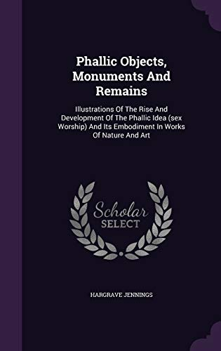 9781340803032: Phallic Objects, Monuments And Remains: Illustrations Of The Rise And Development Of The Phallic Idea (sex Worship) And Its Embodiment In Works Of Nature And Art