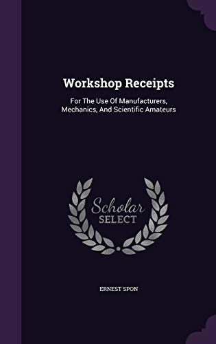 Workshop Receipts: For the Use of Manufacturers,: Ernest Spon
