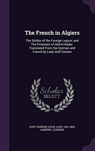 9781340824846: The French in Algiers: The Soldier of the Foreign Legion; And the Prisoners of Abd-El-Kader. Translated from the German and French by Lady Duff Gordon