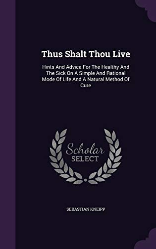 9781340825355: Thus Shalt Thou Live: Hints and Advice for the Healthy and the Sick on a Simple and Rational Mode of Life and a Natural Method of Cure