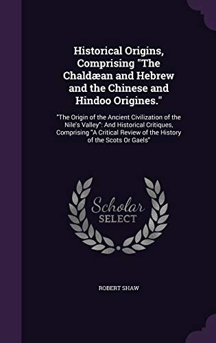 9781340828172: Historical Origins, Comprising the Chaldaean and Hebrew and the Chinese and Hindoo Origines.: The Origin of the Ancient Civilization of the Nile's ... Review of the History of the Scots or Gaels