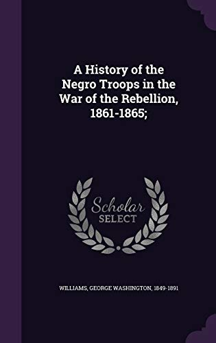 9781340839024: A History of the Negro Troops in the War of the Rebellion, 1861-1865;