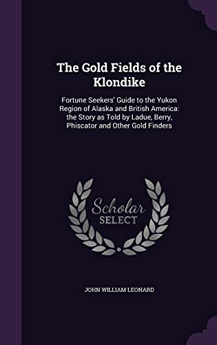 9781340843588: The Gold Fields of the Klondike: Fortune Seekers' Guide to the Yukon Region of Alaska and British America: The Story as Told by Ladue, Berry, Phiscator and Other Gold Finders