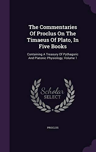 9781340859657: The Commentaries of Proclus on the Timaeus of Plato, in Five Books: Containing a Treasury of Pythagoric and Platonic Physiology, Volume 1