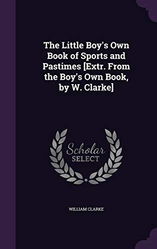 The Little Boy s Own Book of: William Clarke