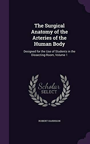 9781340870416: The Surgical Anatomy of the Arteries of the Human Body: Designed for the Use of Students in the Dissecting-Room, Volume 1