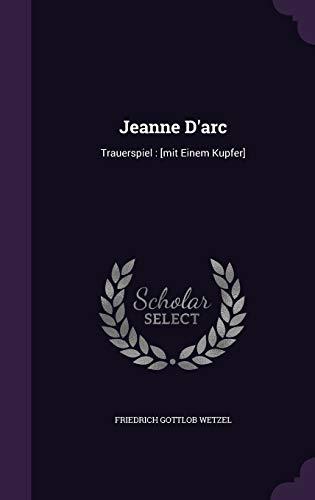 Jeanne D Arc: Trauerspiel: [Mit Einem Kupfer]: Friedrich Gottlob Wetzel