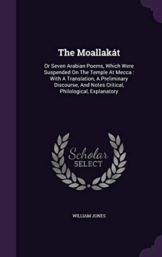 The Moallakat: Or Seven Arabian Poems, Which: Jones, William
