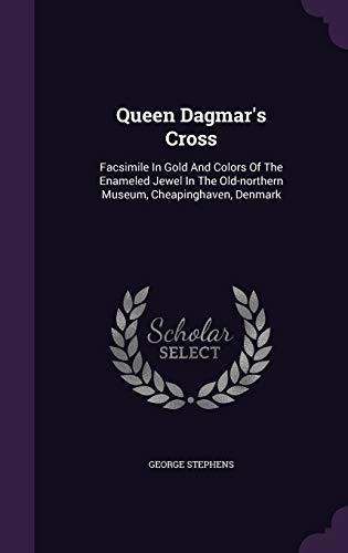 9781340894757: Queen Dagmar's Cross: Facsimile in Gold and Colors of the Enameled Jewel in the Old-Northern Museum, Cheapinghaven, Denmark