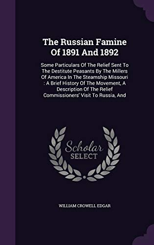 9781340906030: The Russian Famine of 1891 and 1892: Some Particulars of the Relief Sent to the Destitute Peasants by the Millers of America in the Steamship ... Relief Commissioners' Visit to Russia, and