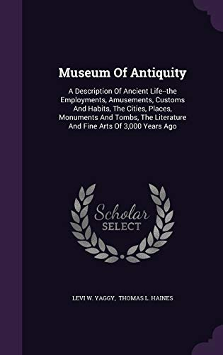 9781340909222: Museum of Antiquity: A Description of Ancient Life--The Employments, Amusements, Customs and Habits, the Cities, Places, Monuments and Tombs, the Literature and Fine Arts of 3,000 Years Ago