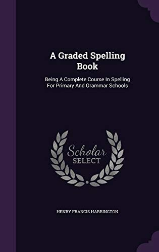 9781340909758: A Graded Spelling Book: Being a Complete Course in Spelling for Primary and Grammar Schools