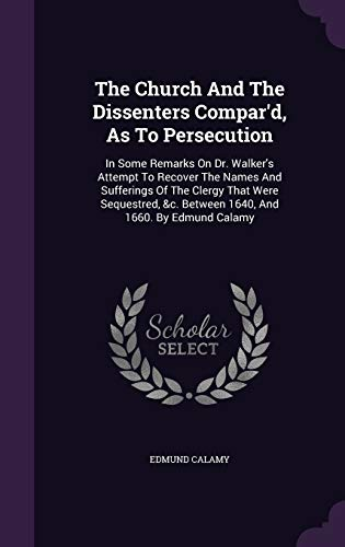 9781340911379: The Church And The Dissenters Compar'd, As To Persecution: In Some Remarks On Dr. Walker's Attempt To Recover The Names And Sufferings Of The Clergy &c. Between 1640, And 1660. By Edmund Calamy