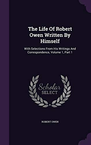 9781340916169: The Life of Robert Owen Written by Himself: With Selections from His Writings and Correspondence, Volume 1, Part 1