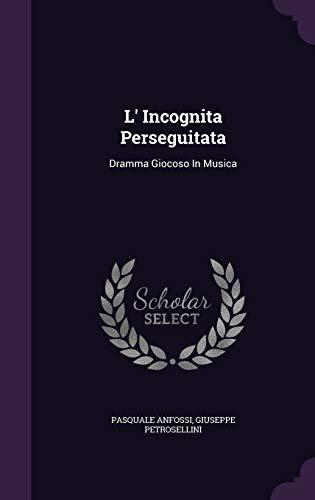 L Incognita Perseguitata: Dramma Giocoso in Musica: Pasquale Anfossi, Giuseppe