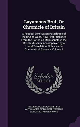 9781340930363: Layamons Brut, or Chronicle of Britain: A Poetical Semi-Saxon Paraphrase of the Brut of Wace. Now First Published from the Cottonian Manuscripts in ... Notes, and a Grammatical Glossary, Volume 1
