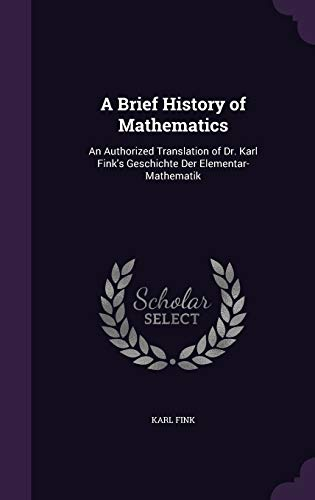 9781340936525: A Brief History of Mathematics: An Authorized Translation of Dr. Karl Fink's Geschichte Der Elementar-Mathematik