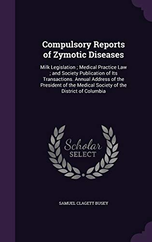 9781340955380: Compulsory Reports of Zymotic Diseases: Milk Legislation; Medical Practice Law; And Society Publication of Its Transactions. Annual Address of the ... Medical Society of the District of Columbia