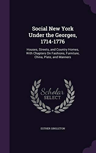 9781340975456: Social New York Under the Georges, 1714-1776: Houses, Streets, and Country Homes, with Chapters on Fashions, Furniture, China, Plate, and Manners