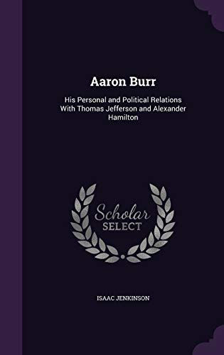 9781340982065: Aaron Burr: His Personal and Political Relations with Thomas Jefferson and Alexander Hamilton