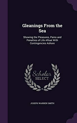 9781340986858: Gleanings from the Sea: Showing the Pleasures, Pains and Penalties of Life Afloat with Contingencies Ashore