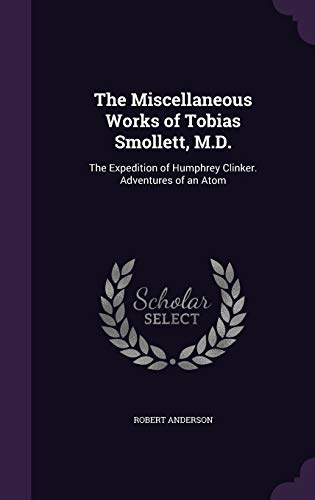 9781340989064: The Miscellaneous Works of Tobias Smollett, M.D.: The Expedition of Humphrey Clinker. Adventures of an Atom