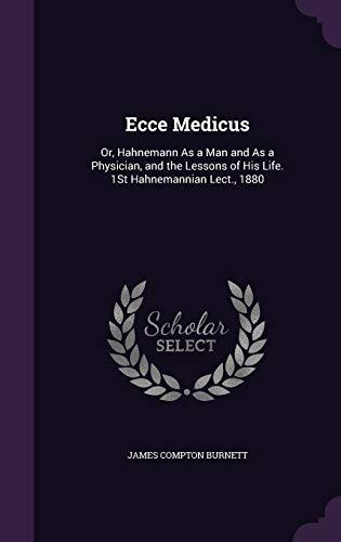 9781341023552: Ecce Medicus: Or, Hahnemann as a Man and as a Physician, and the Lessons of His Life. 1st Hahnemannian Lect., 1880