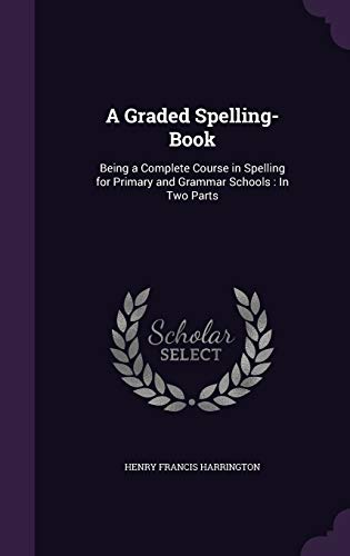 9781341023750: A Graded Spelling-Book: Being a Complete Course in Spelling for Primary and Grammar Schools: In Two Parts