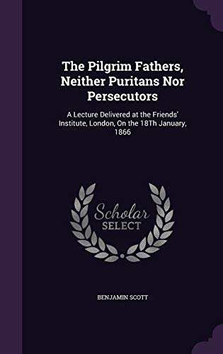 9781341031755: The Pilgrim Fathers, Neither Puritans Nor Persecutors: A Lecture Delivered at the Friends' Institute, London, on the 18th January, 1866