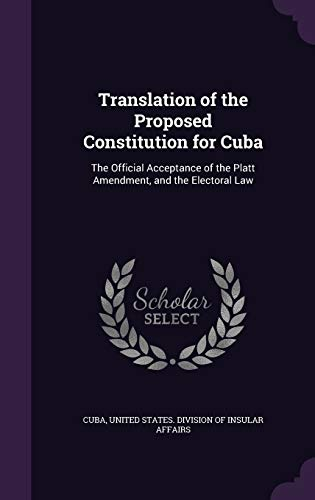 9781341034091: Translation of the Proposed Constitution for Cuba: The Official Acceptance of the Platt Amendment, and the Electoral Law