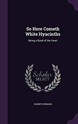 So Here Cometh White Hyacinths: Being a: Elbert Hubbard