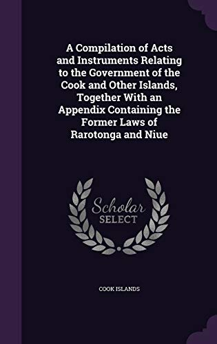 9781341057465: A Compilation of Acts and Instruments Relating to the Government of the Cook and Other Islands, Together with an Appendix Containing the Former Laws of Rarotonga and Niue