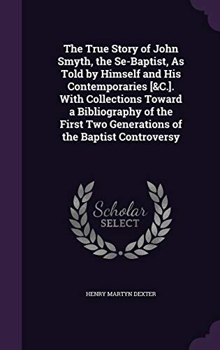 9781341065811: The True Story of John Smyth, the Se-Baptist, as Told by Himself and His Contemporaries [&C.]. with Collections Toward a Bibliography of the First Two Generations of the Baptist Controversy