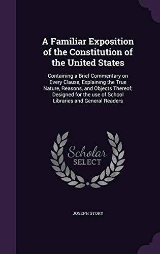 9781341142499: A Familiar Exposition of the Constitution of the United States: Containing a Brief Commentary on Every Clause, Explaining the True Nature, Reasons, ... Use of School Libraries and General Readers