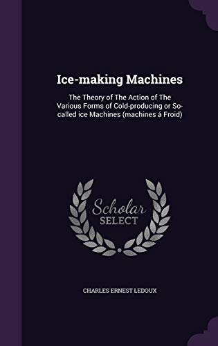 9781341144592: Ice-Making Machines: The Theory of the Action of the Various Forms of Cold-Producing or So-Called Ice Machines (Machines a Froid)