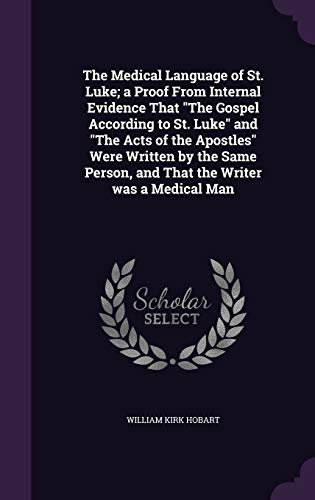 9781341167003: The Medical Language of St. Luke; A Proof from Internal Evidence That the Gospel According to St. Luke and the Acts of the Apostles Were Written by ... Person, and That the Writer Was a Medical Man